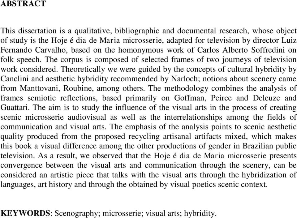 Theoretically we were guided by the concepts of cultural hybridity by Canclini and aesthetic hybridity recommended by Narloch; notions about scenery came from Manttovani, Roubine, among others.
