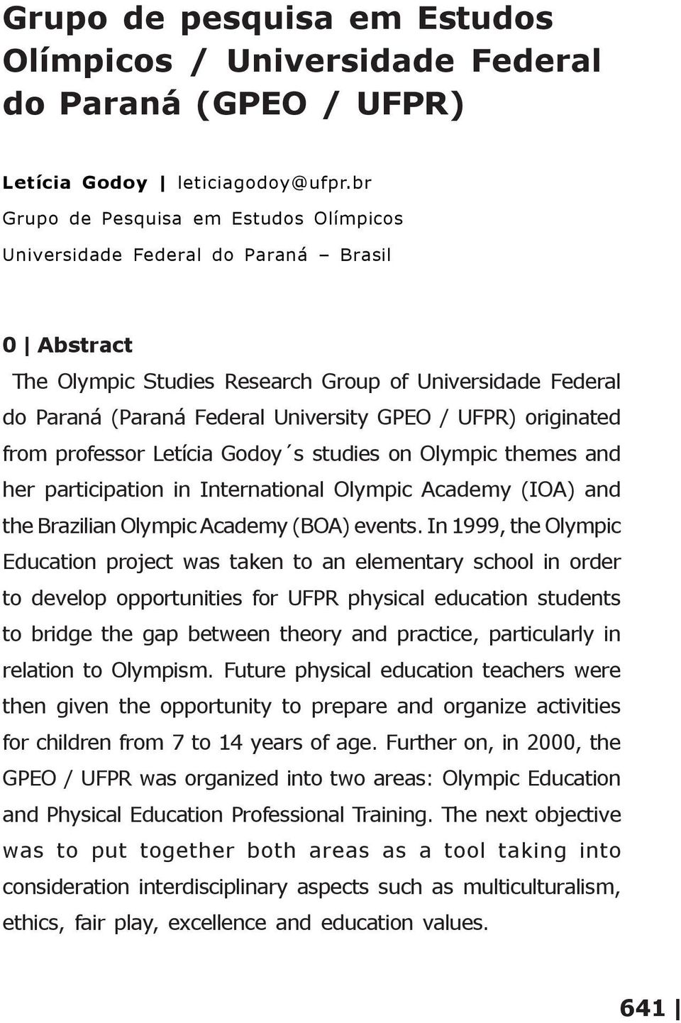 originated from professor Letícia Godoy s studies on Olympic themes and her participation in International Olympic Academy (IOA) and the Brazilian Olympic Academy (BOA) events.
