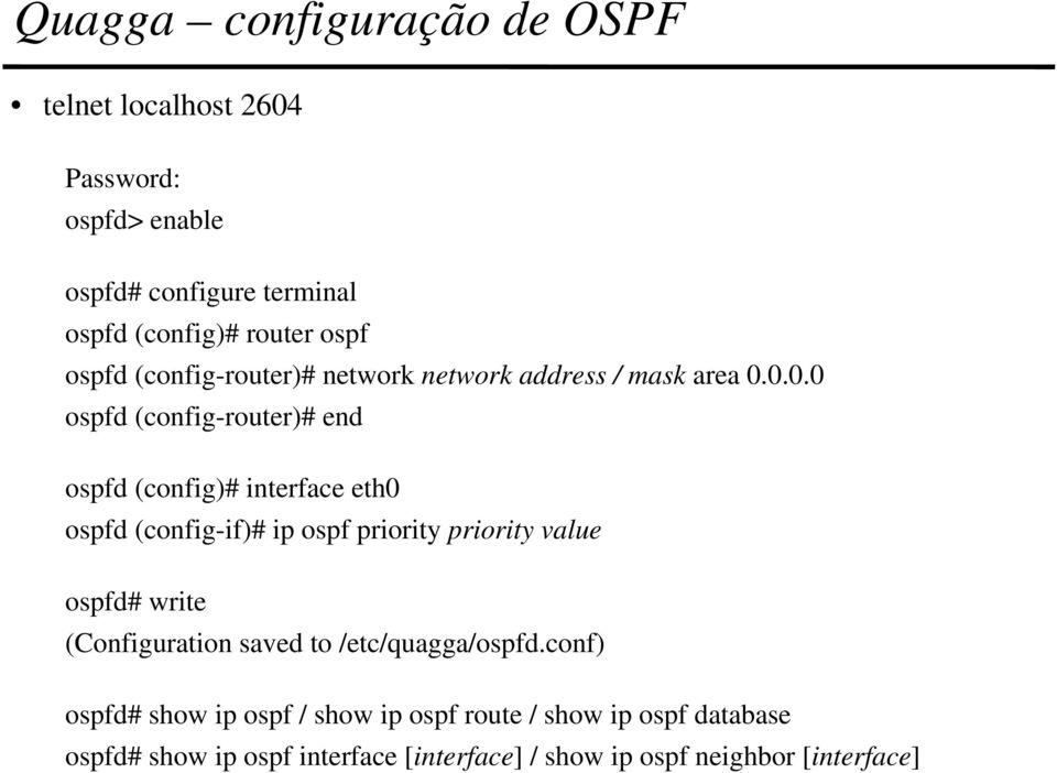 0.0.0 ospfd (config-router)# end ospfd (config)# interface eth0 ospfd (config-if)# ip ospf priority priority value ospfd#