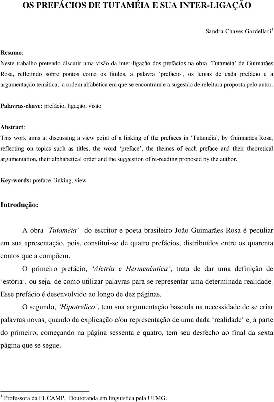 Palavras-chave: prefácio, ligação, visão Abstract: This work aims at discussing a view point of a linking of the prefaces in Tutaméia, by Guimarães Rosa, reflecting on topics such as titles, the word