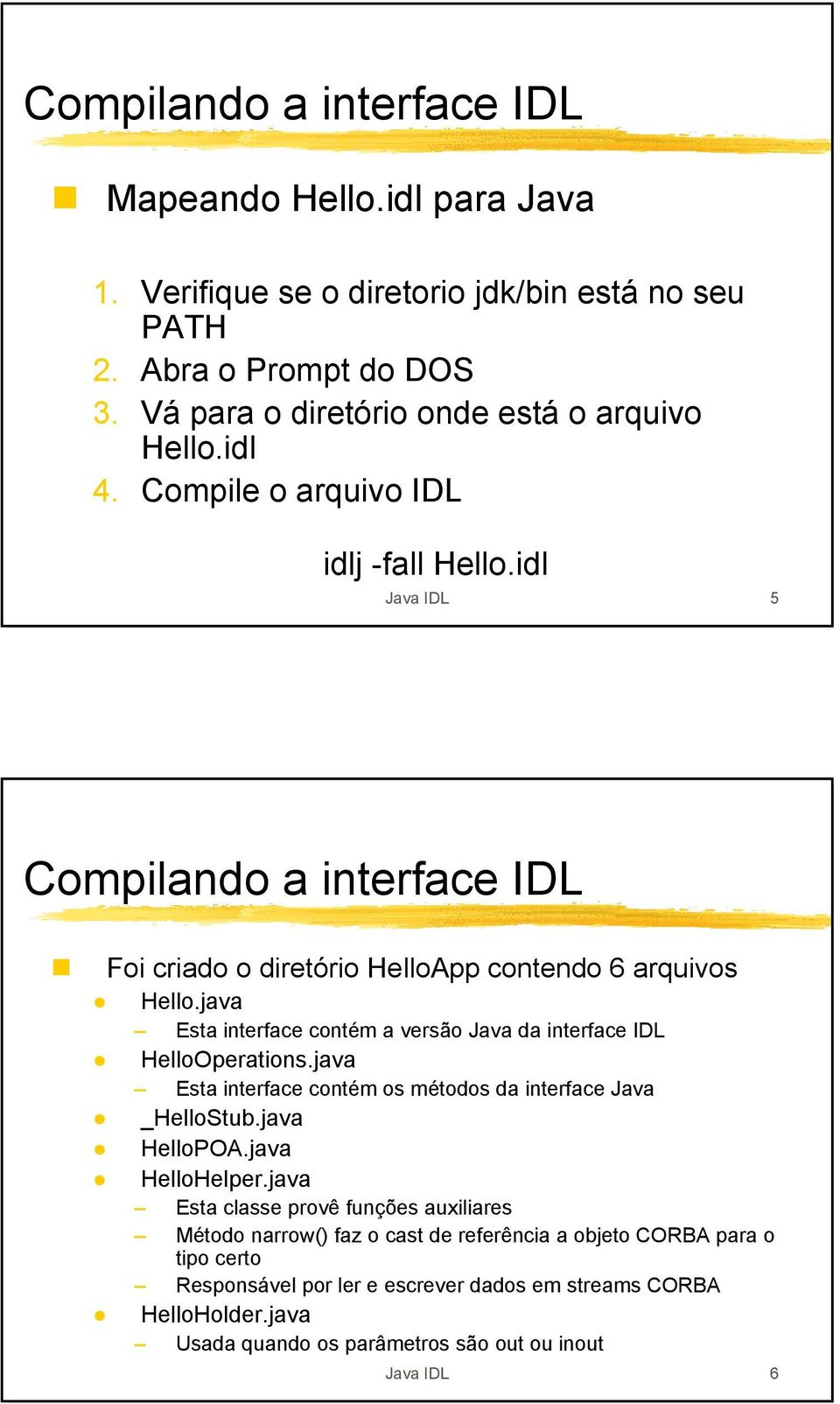 java Esta interface contém a versão Java da interface IDL HelloOperations.java Esta interface contém os métodos da interface Java _HelloStub.java HelloPOA.java HelloHelper.