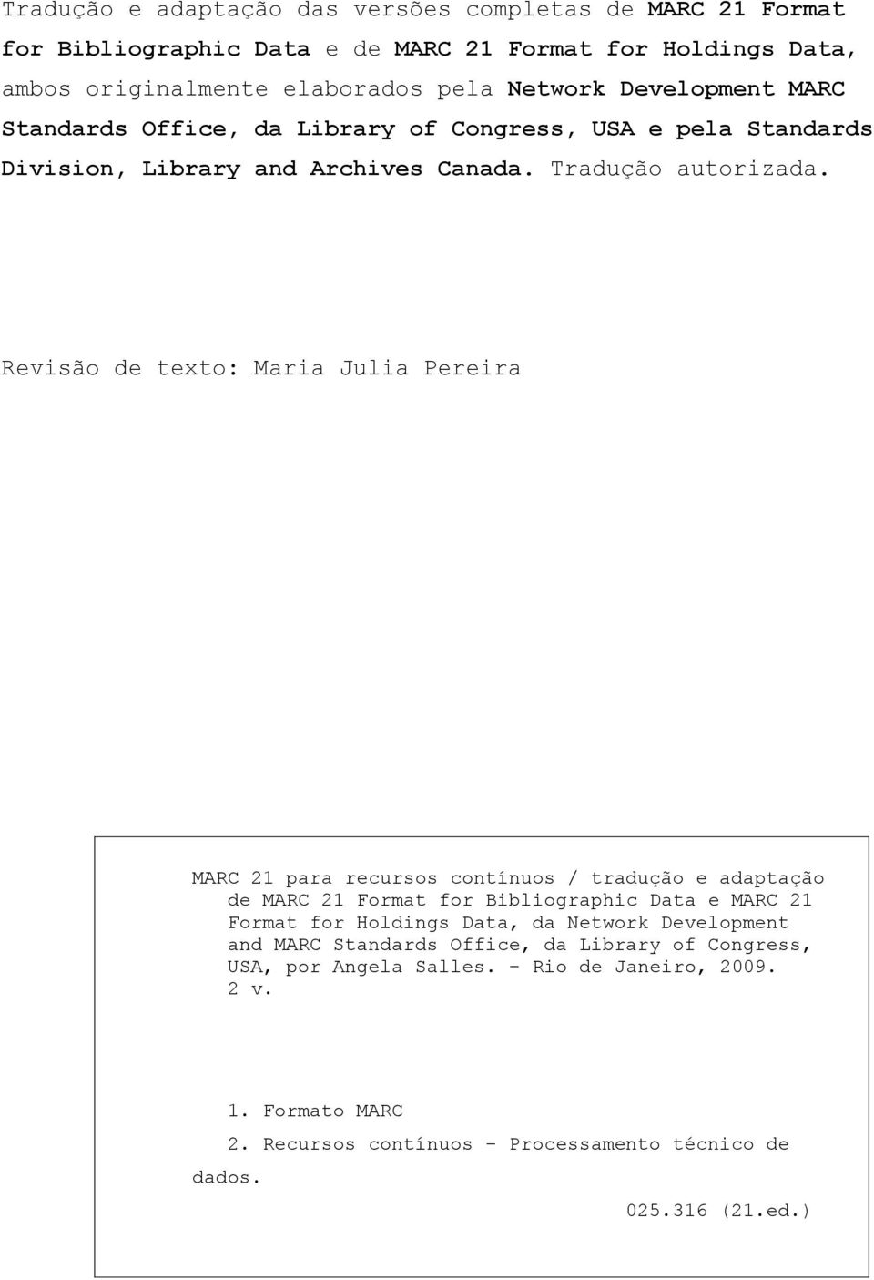 Revisão de texto: Maria Julia Pereira MARC 21 para recursos contínuos / tradução e adaptação de MARC 21 Format for Bibliographic Data e MARC 21 Format for Holdings Data, da