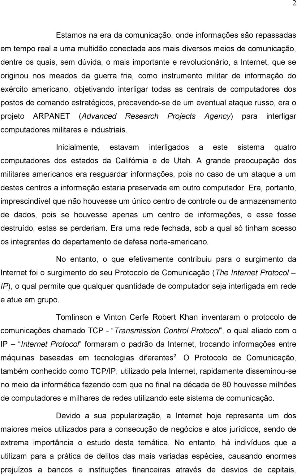postos de comando estratégicos, precavendo-se de um eventual ataque russo, era o projeto ARPANET (Advanced Research Projects Agency) para interligar computadores militares e industriais.