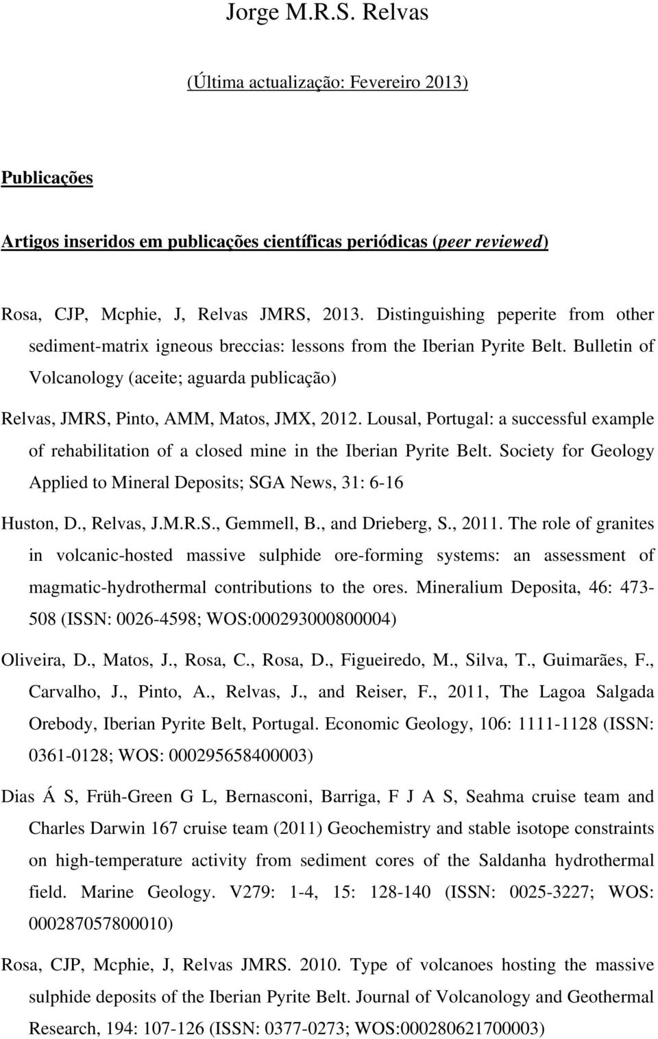 Bulletin of Volcanology (aceite; aguarda publicação) Relvas, JMRS, Pinto, AMM, Matos, JMX, 2012. Lousal, Portugal: a successful example of rehabilitation of a closed mine in the Iberian Pyrite Belt.