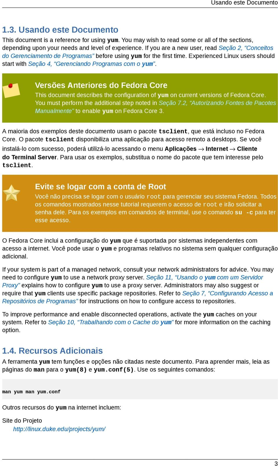 Versões Anteriores do Fedora Core This document describes the configuration of yum on current versions of Fedora Core. You must perform the additional step noted in Seção 7.