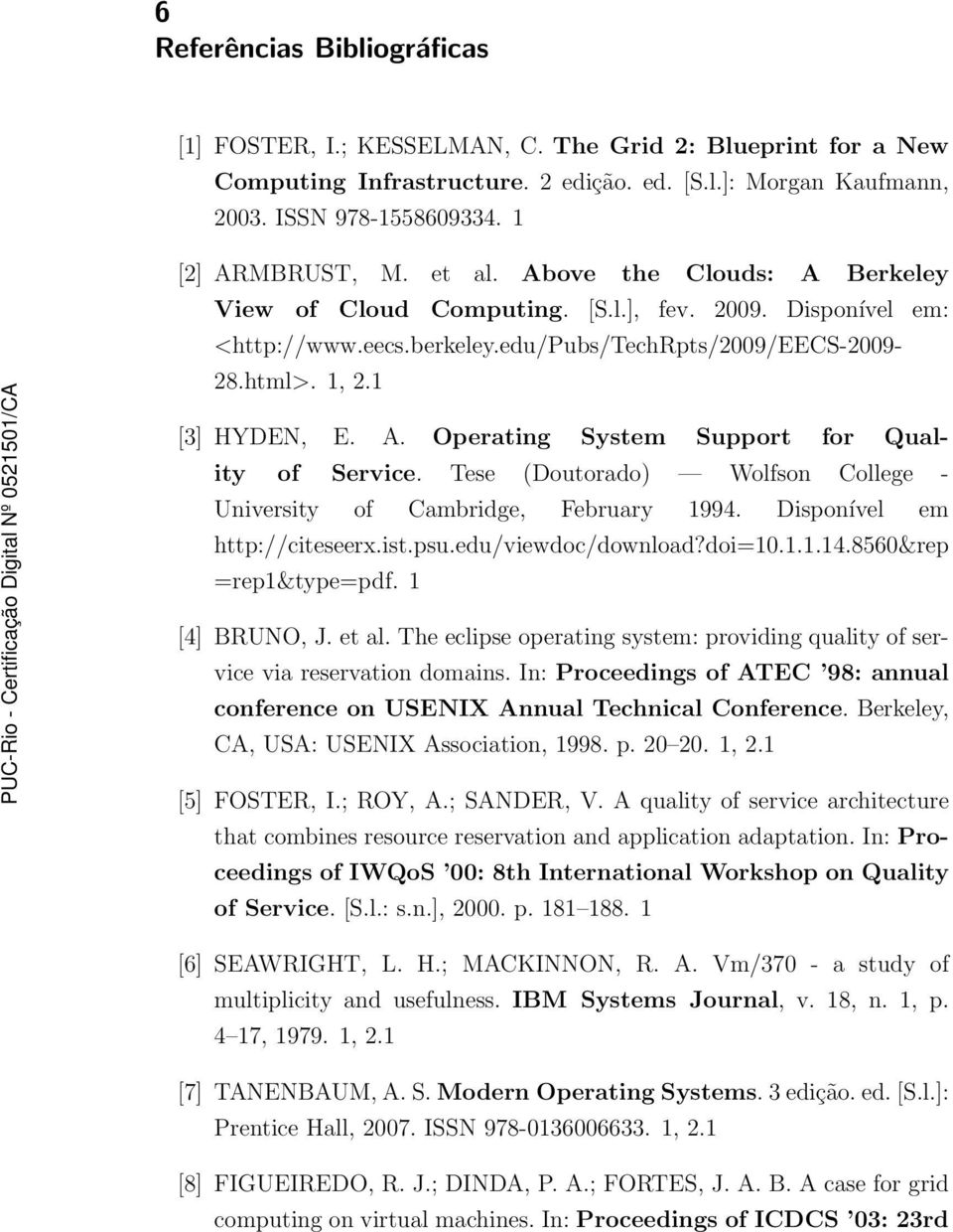 1 [3] HYDEN, E. A. Operating System Support for Quality of Service. Tese (Doutorado) Wolfson College - University of Cambridge, February 1994. Disponível em http://citeseerx.ist.psu.