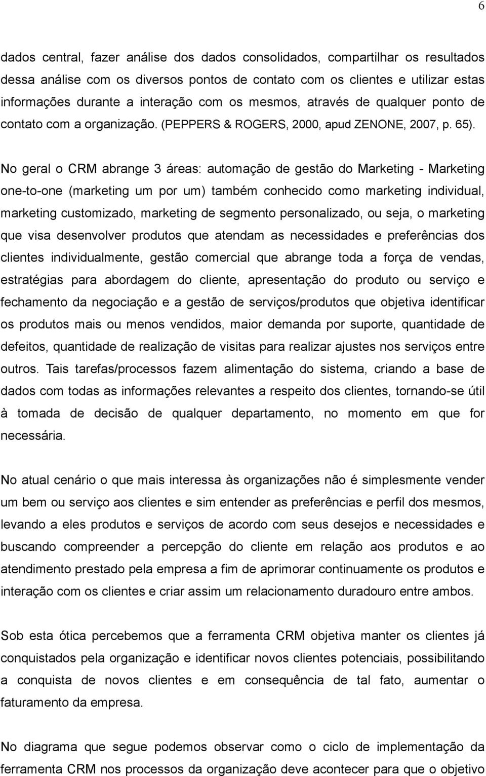 No geral o CRM abrange 3 áreas: automação de gestão do Marketing - Marketing one-to-one (marketing um por um) também conhecido como marketing individual, marketing customizado, marketing de segmento