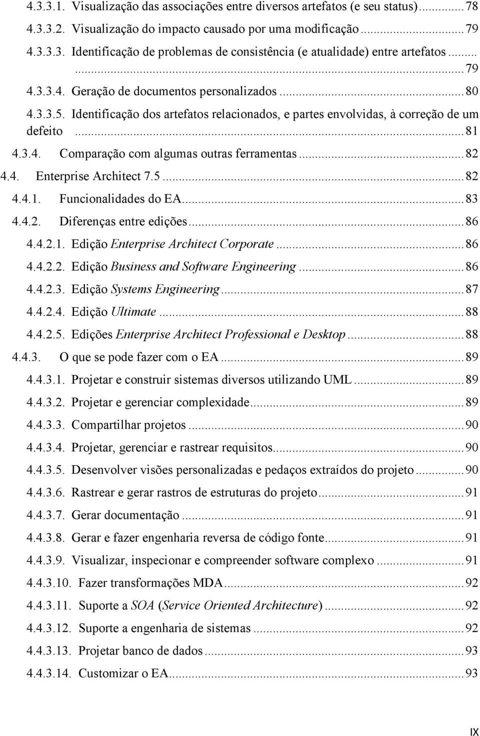 .. 82 4.4. Enterprise Architect 7.5... 82 4.4.1. Funcionalidades do EA... 83 4.4.2. Diferenças entre edições... 86 4.4.2.1. Edição Enterprise Architect Corporate... 86 4.4.2.2. Edição Business and Software Engineering.