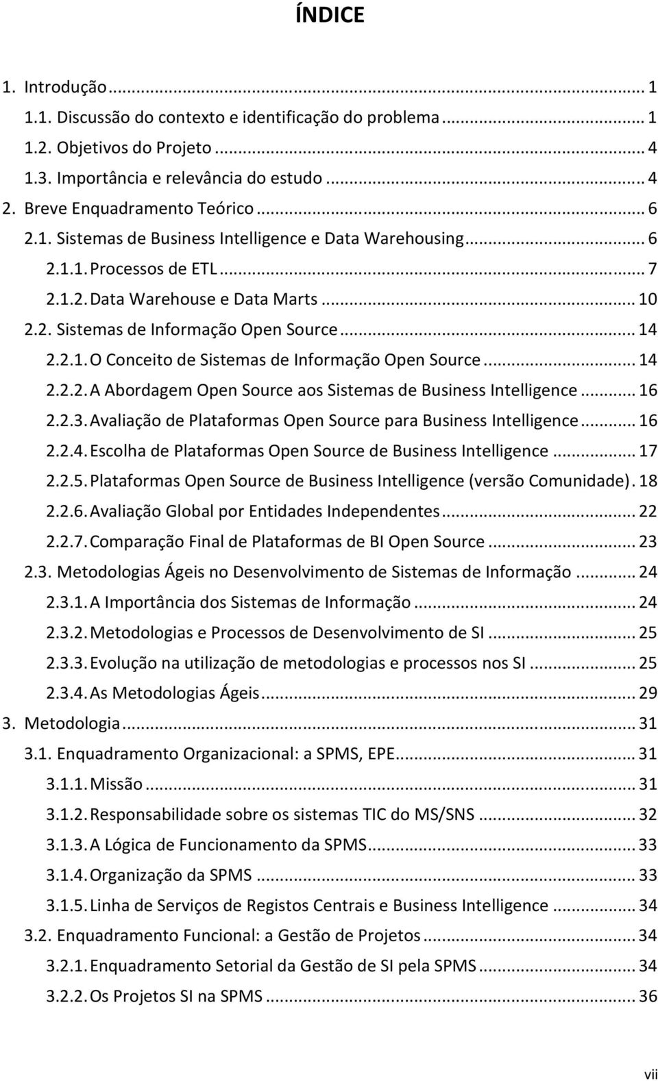 .. 14 2.2.2. A Abordagem Open Source aos Sistemas de Business Intelligence... 16 2.2.3. Avaliação de Plataformas Open Source para Business Intelligence... 16 2.2.4. Escolha de Plataformas Open Source de Business Intelligence.