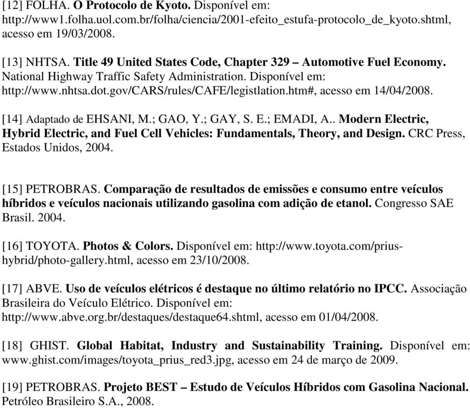 htm#, acesso em 14/04/2008. [14] Adaptado de EHSANI, M.; GAO, Y.; GAY, S. E.; EMADI, A.. Modern Electric, Hybrid Electric, and Fuel Cell Vehicles: Fundamentals, Theory, and Design.