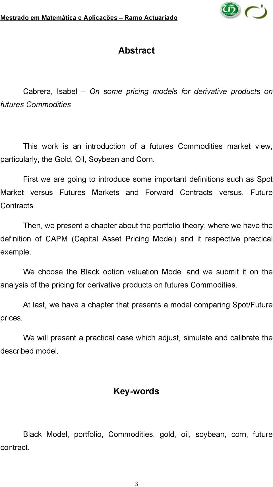 Then, we present a chapter about the portfolio theory, where we have the definition of CAPM (Capital Asset Pricing Model) and it respective practical exemple.