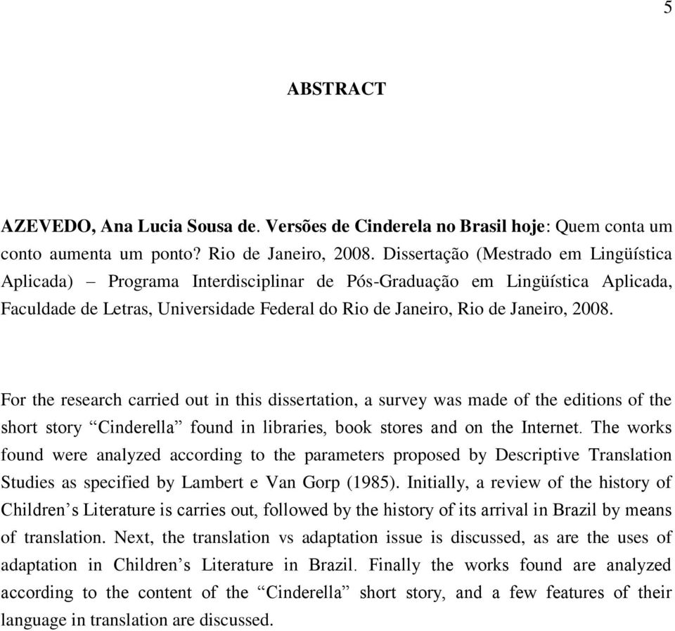 For the research carried out in this dissertation, a survey was made of the editions of the short story Cinderella found in libraries, book stores and on the Internet.