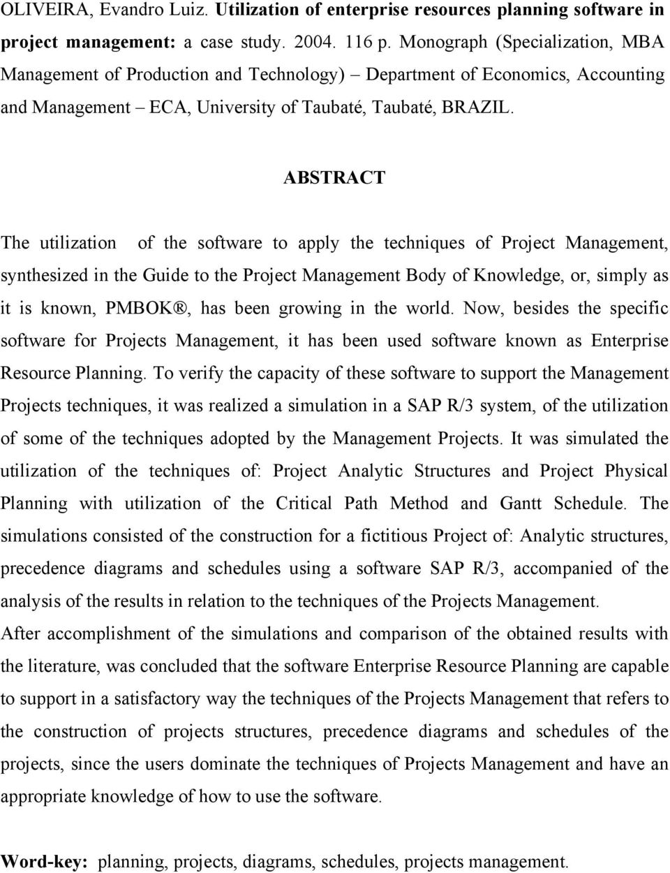 ABSTRACT The utilization of the software to apply the techniques of Project Management, synthesized in the Guide to the Project Management Body of Knowledge, or, simply as it is known, PMBOK, has