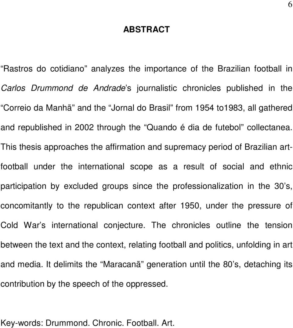 This thesis approaches the affirmation and supremacy period of Brazilian artfootball under the international scope as a result of social and ethnic participation by excluded groups since the