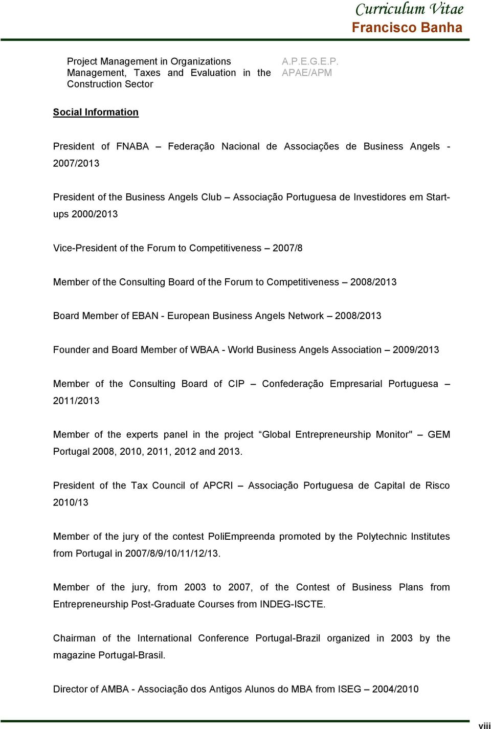 Consulting Board of the Forum to Competitiveness 2008/2013 Board Member of EBAN - European Business Angels Network 2008/2013 Founder and Board Member of WBAA - World Business Angels Association