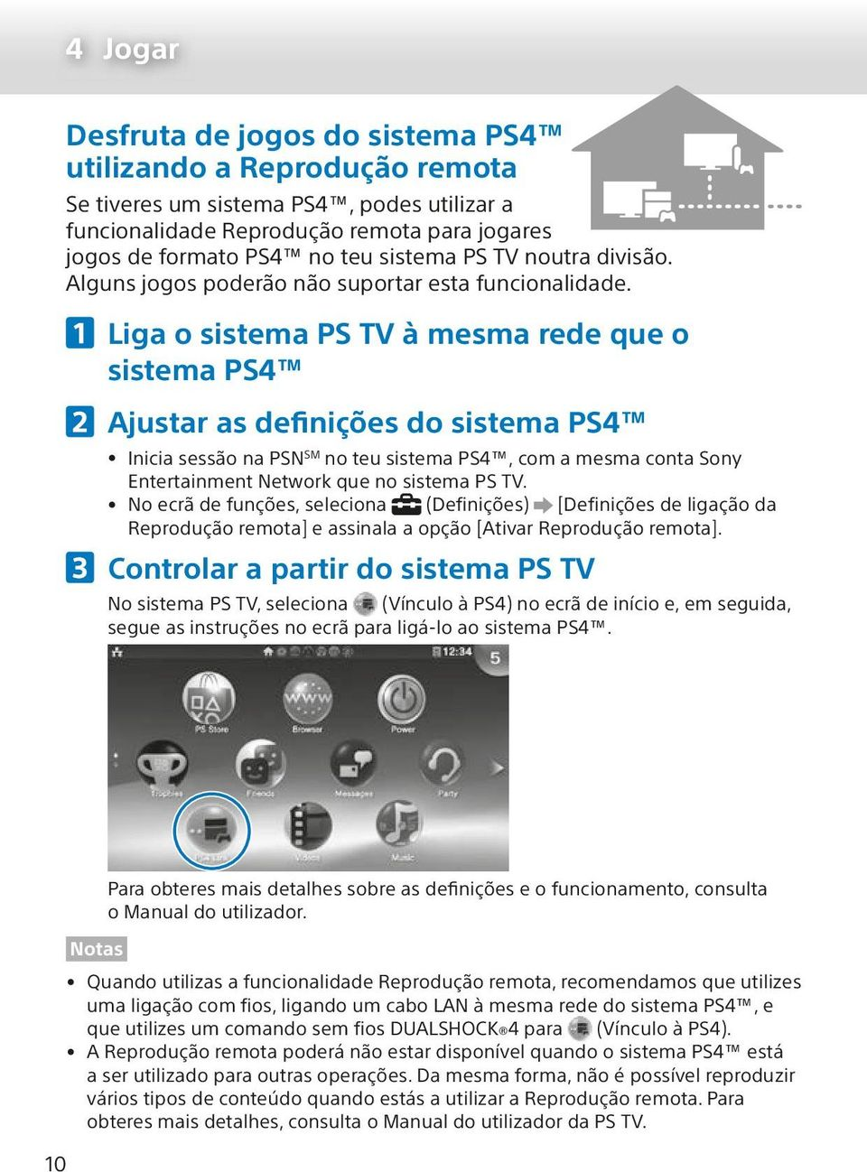 Liga o sistema PS TV à mesma rede que o sistema PS4 Ajustar as definições do sistema PS4 Inicia sessão na PSN SM no teu sistema PS4, com a mesma conta Sony Entertainment Network que no sistema PS TV.