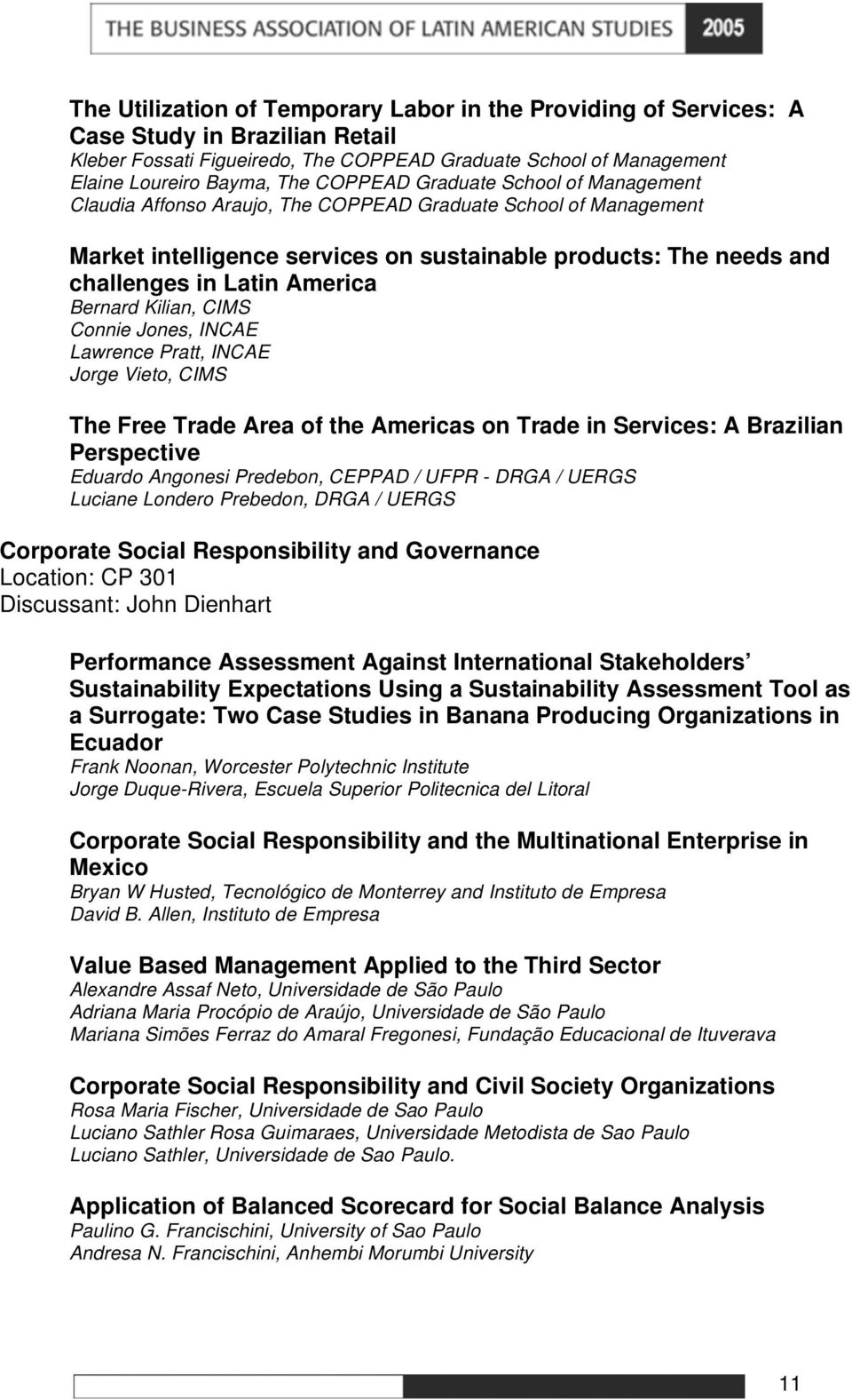 Bernard Kilian, CIMS Connie Jones, INCAE Lawrence Pratt, INCAE Jorge Vieto, CIMS The Free Trade Area of the Americas on Trade in Services: A Brazilian Perspective Eduardo Angonesi Predebon, CEPPAD /