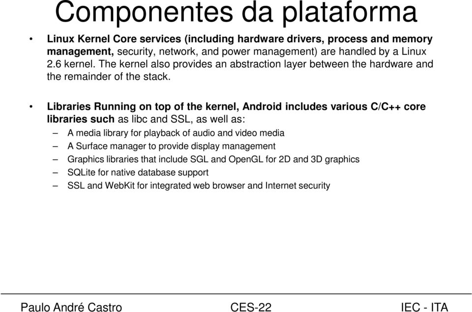 Libraries Running on top of the kernel, Android includes various C/C++ core libraries such as libc and SSL, as well as: A media library for playback of audio and video
