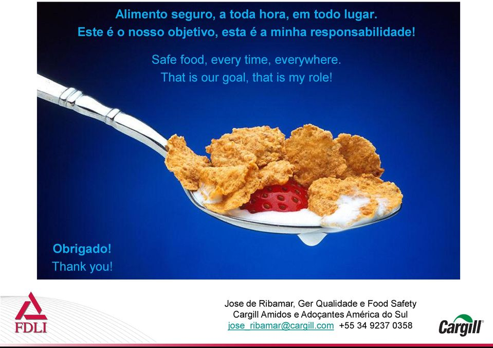 Safe food, every time, everywhere. That is our goal, that is my role! Obrigado!