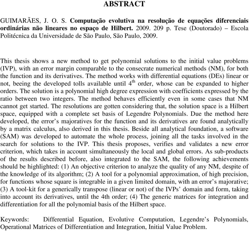 This thesis shows a new method to get polynomial solutions to the initial value problems (IVP), with an error margin comparable to the consecrate numerical methods (NM), for both the function and its