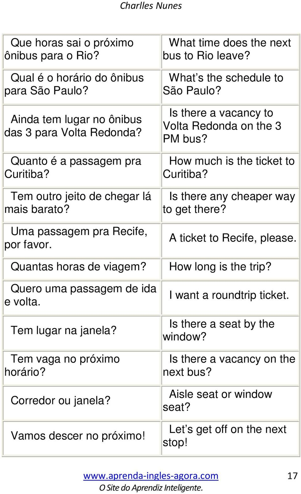Corredor ou janela? Vamos descer no próximo! What time does the next bus to Rio leave? What s the schedule to São Paulo? Is there a vacancy to Volta Redonda on the 3 PM bus?