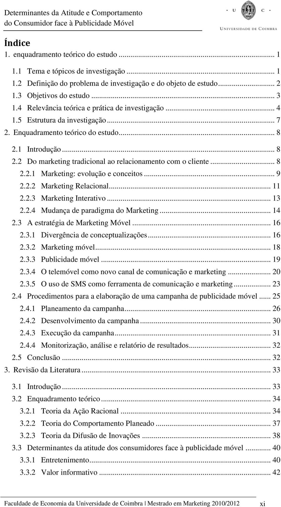 .. 8 2.2.1 Marketing: evolução e conceitos... 9 2.2.2 Marketing Relacional... 11 2.2.3 Marketing Interativo... 13 2.2.4 Mudança de paradigma do Marketing... 14 2.3 A estratégia de Marketing Móvel.