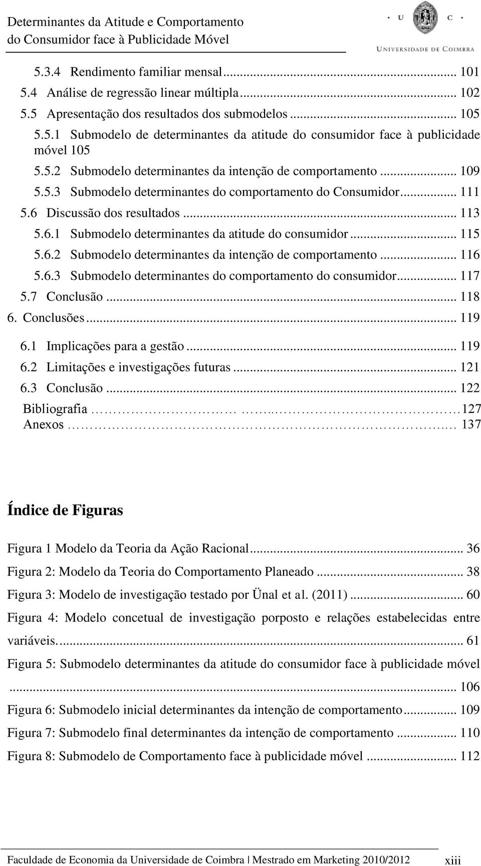.. 115 5.6.2 Submodelo determinantes da intenção de comportamento... 116 5.6.3 Submodelo determinantes do comportamento do consumidor... 117 5.7 Conclusão... 118 6. Conclusões... 119 6.