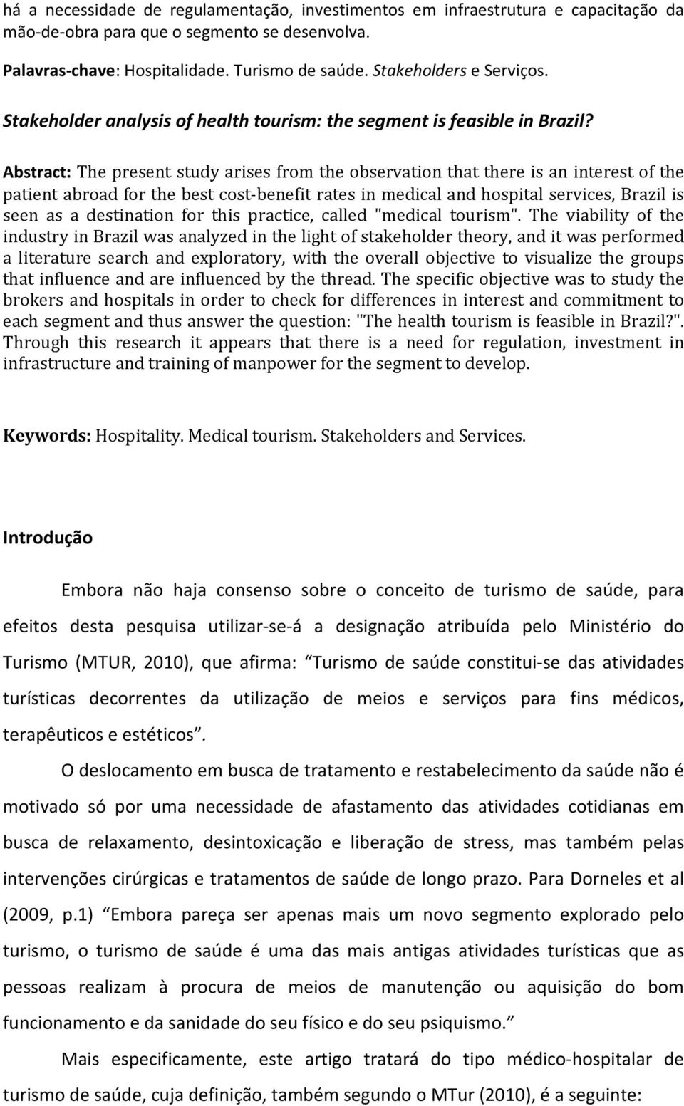 Abstract: The present study arises from the observation that there is an interest of the patient abroad for the best cost-benefit rates in medical and hospital services, Brazil is seen as a