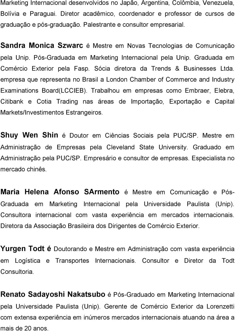 Graduada em Comércio Exterior pela Fasp. Sócia diretora da Trends & Businesses Ltda. empresa que representa no Brasil a London Chamber of Commerce and Industry Examinations Board(LCCIEB).