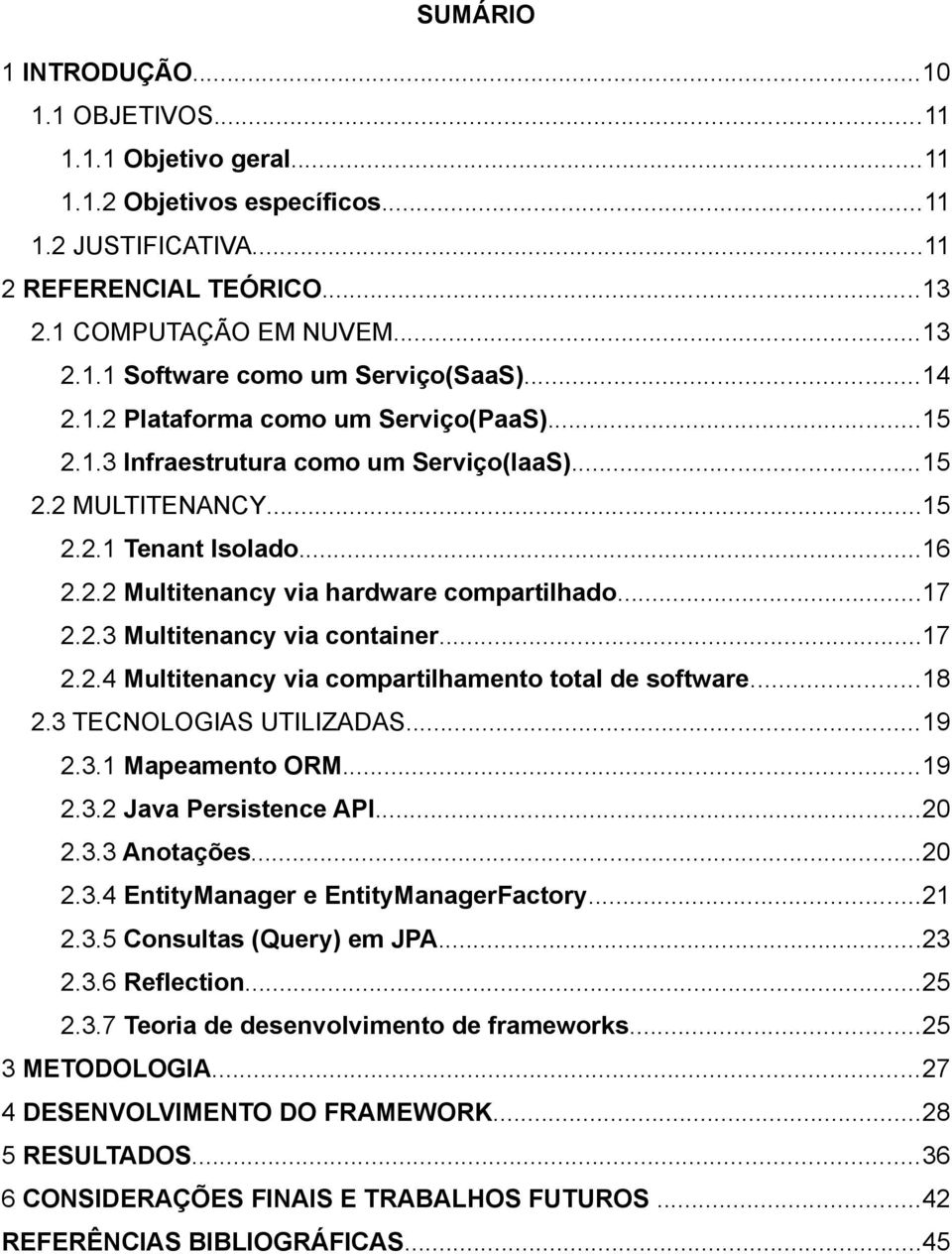 ..17 2.2.4 Multitenancy via compartilhamento total de software...18 2.3 TECNOLOGIAS UTILIZADAS...19 2.3.1 Mapeamento ORM...19 2.3.2 Java Persistence API...20 2.3.3 Anotações...20 2.3.4 EntityManager e EntityManagerFactory.