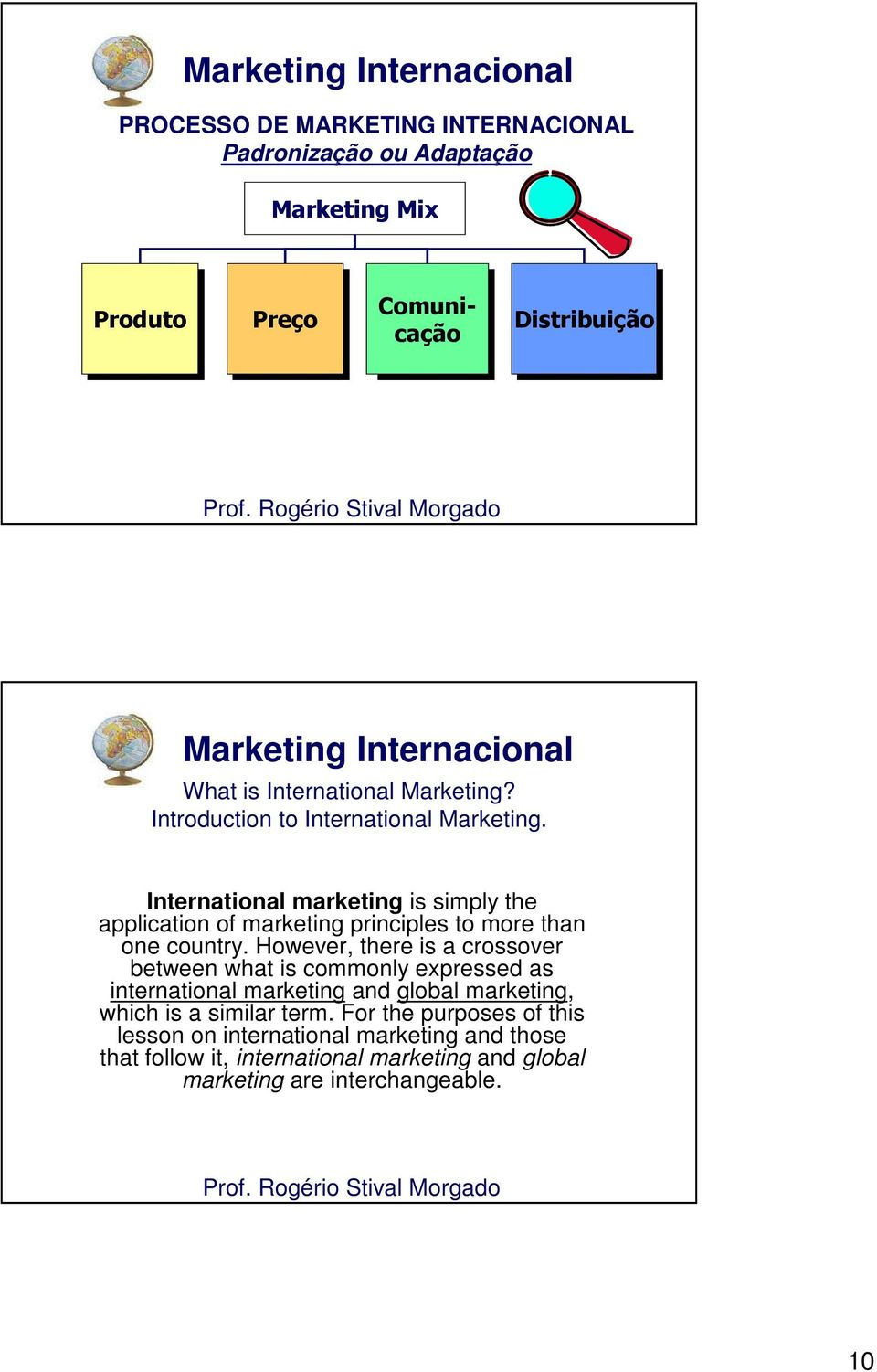 International marketing is simply the application of marketing principles to more than one country.