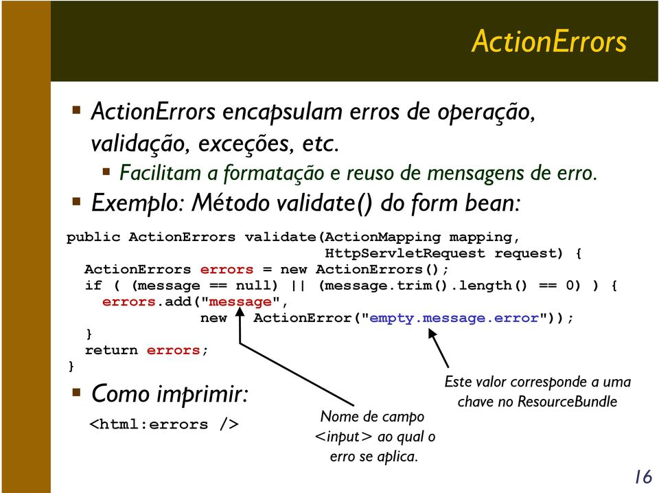 "= new ActionErrors(); if ( (message == null) (message.trim().length() == 0) ) { } errors.add(""message"", new ActionError(""empty.message.error"")); } return errors; Como imprimir: <html:errors /> Nome de campo <input> ao qual o erro se aplica."