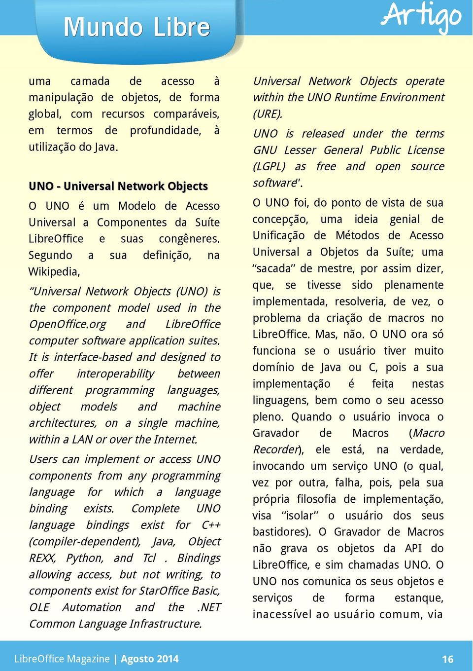 Segundo a sua definição, na Wikipedia, Universal Network Objects (UNO) is the component model used in the OpenOffice.org and computer software application suites.
