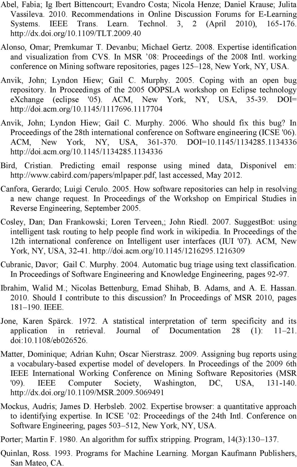 In MSR 08: Proceedings of the 2008 Intl. working conference on Mining software repositories, pages 125 128, New York, NY, USA. Anvik, John; Lyndon Hiew; Gail C. Murphy. 2005.