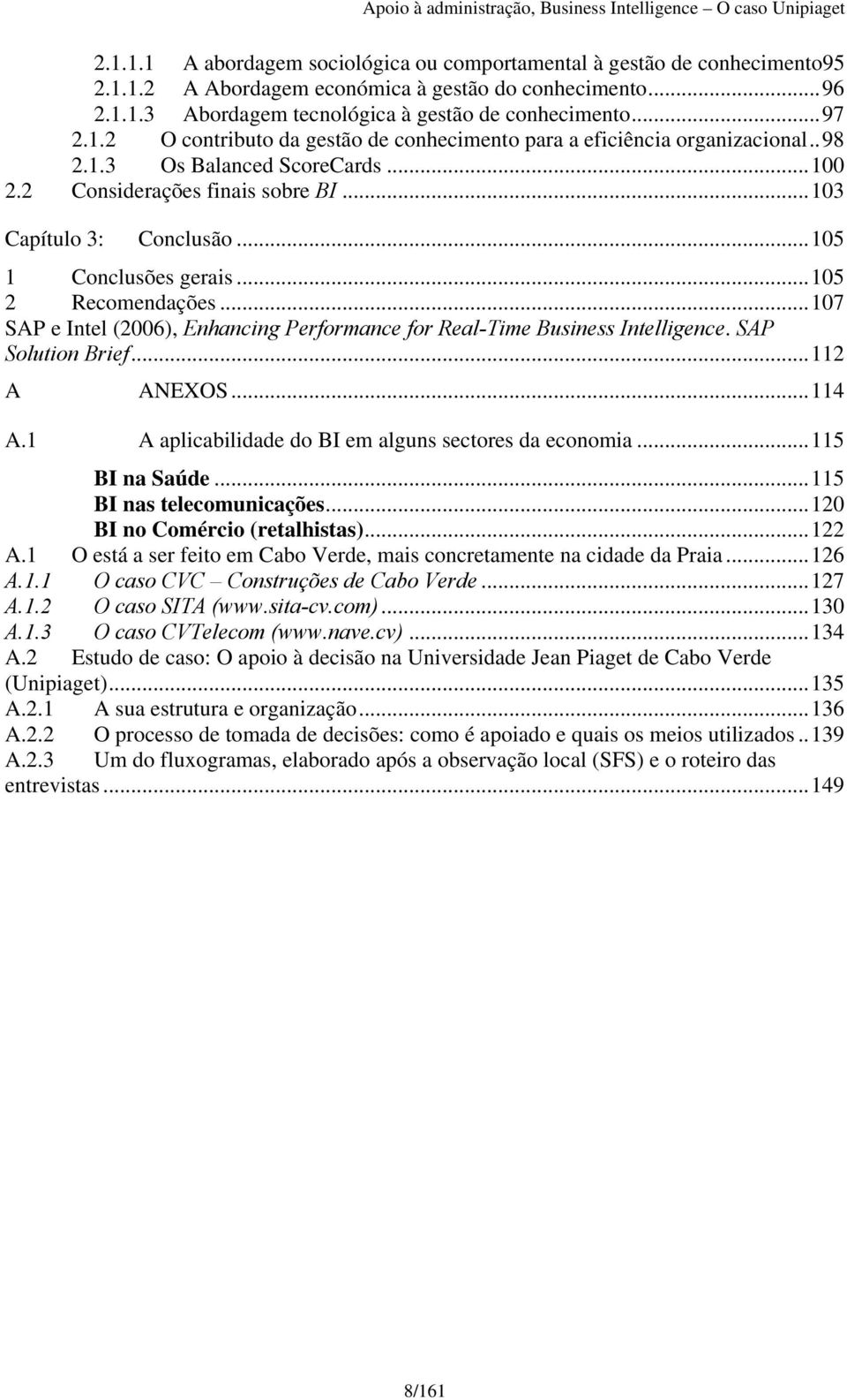 ..105 1 Conclusões gerais...105 2 Recomendações...107 SAP e Intel (2006), Enhancing Performance for Real-Time Business Intelligence. SAP Solution Brief...112 A ANEXOS...114 A.