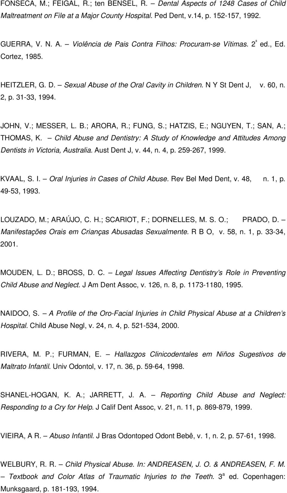 ; SAN, A.; THOMAS, K. Child Abuse and Dentistry: A Study of Knowledge and Attitudes Among Dentists in Victoria, Australia. Aust Dent J, v. 44, n. 4, p. 259-267, 1999. KVAAL, S. I.