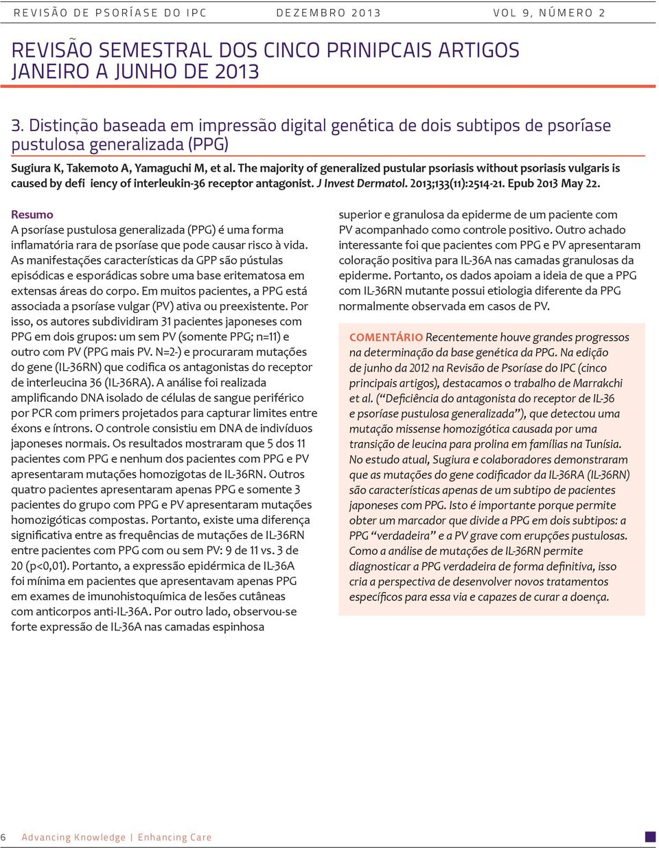 The majority of generalized pustular psoriasis without psoriasis vulgaris is caused by defi iency of interleukin-36 receptor antagonist. J Invest Dermatol. 2013;133(11):2514-21. Epub 2013 May 22.