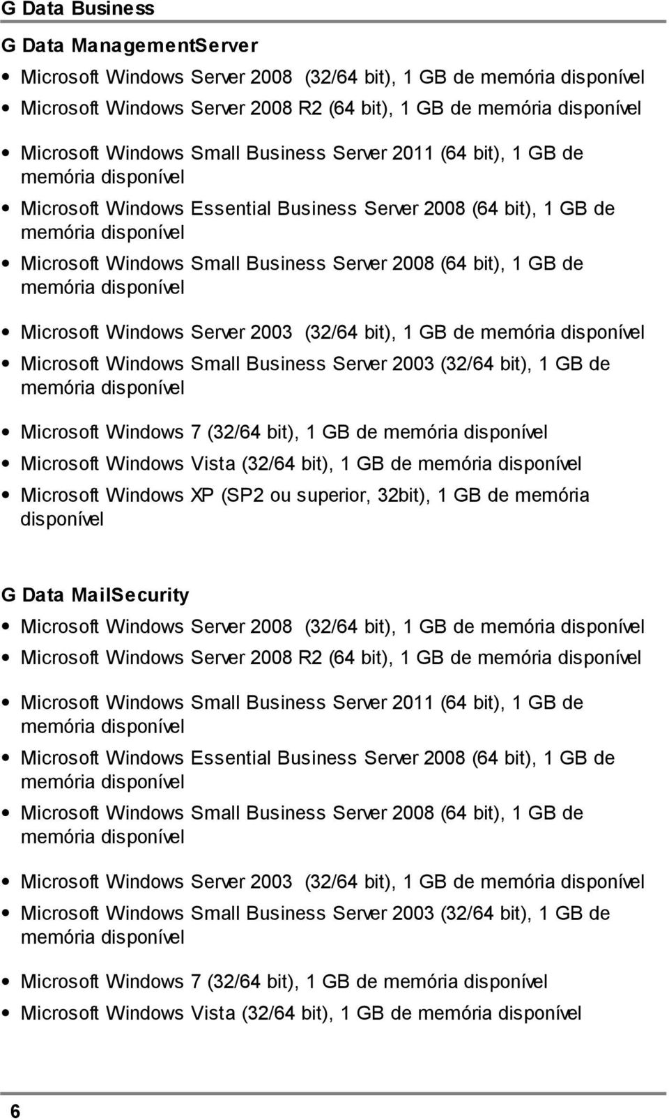 memória disponível Microsoft Windows Server 2003 (32/64 bit), 1 GB de memória disponível Microsoft Windows Small Business Server 2003 (32/64 bit), 1 GB de memória disponível Microsoft Windows 7