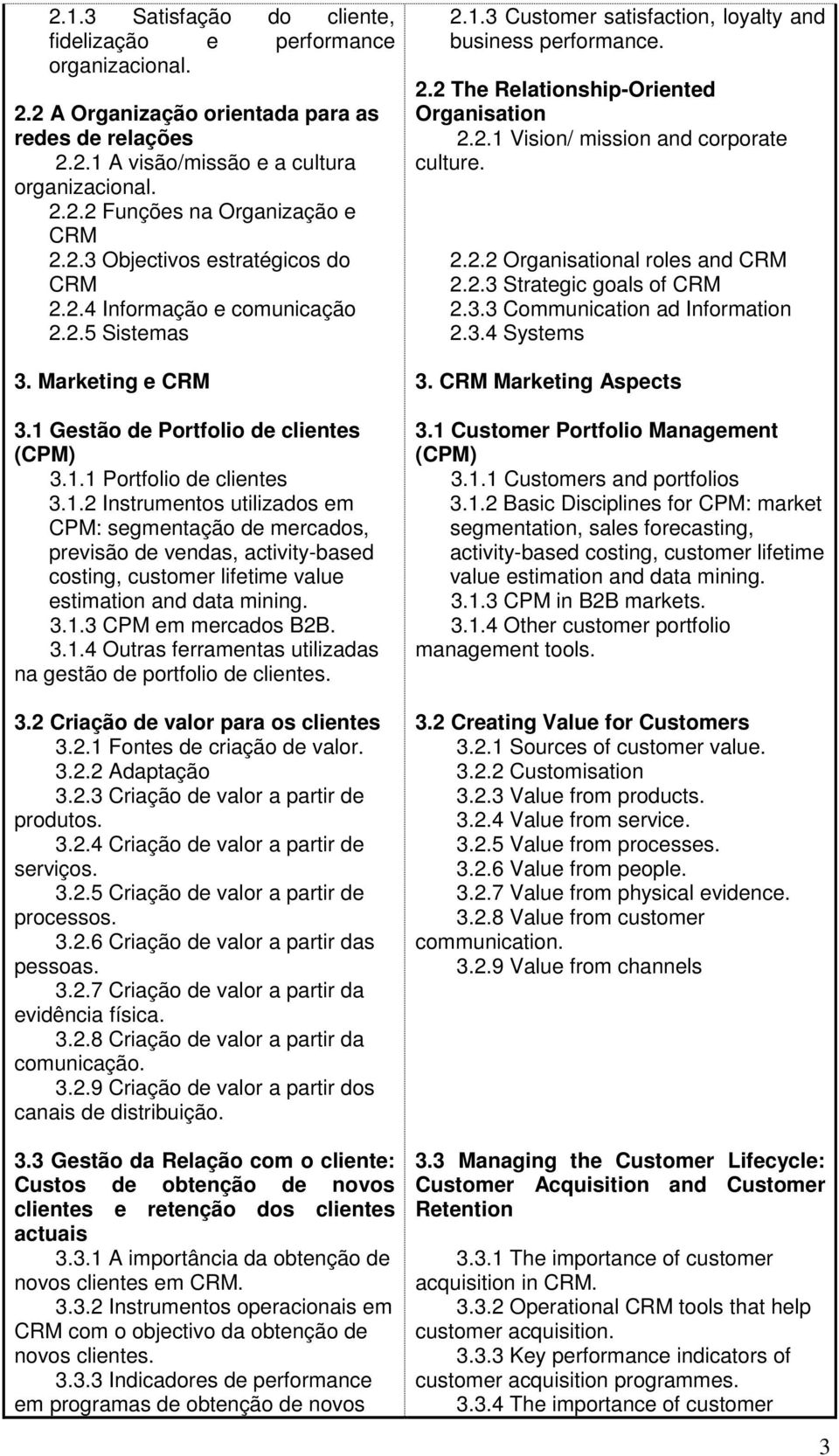 Gestão de Portfolio de clientes (CPM) 3.1.1 Portfolio de clientes 3.1.2 Instrumentos utilizados em CPM: segmentação de mercados, previsão de vendas, activity-based costing, customer lifetime value estimation and data mining.