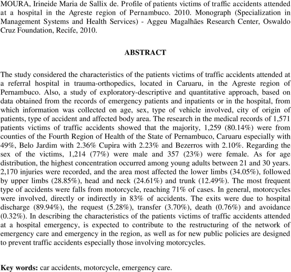 ABSTRACT The study considered the characteristics of the patients victims of traffic accidents attended at a referral hospital in trauma-orthopedics, located in Caruaru, in the Agreste region of