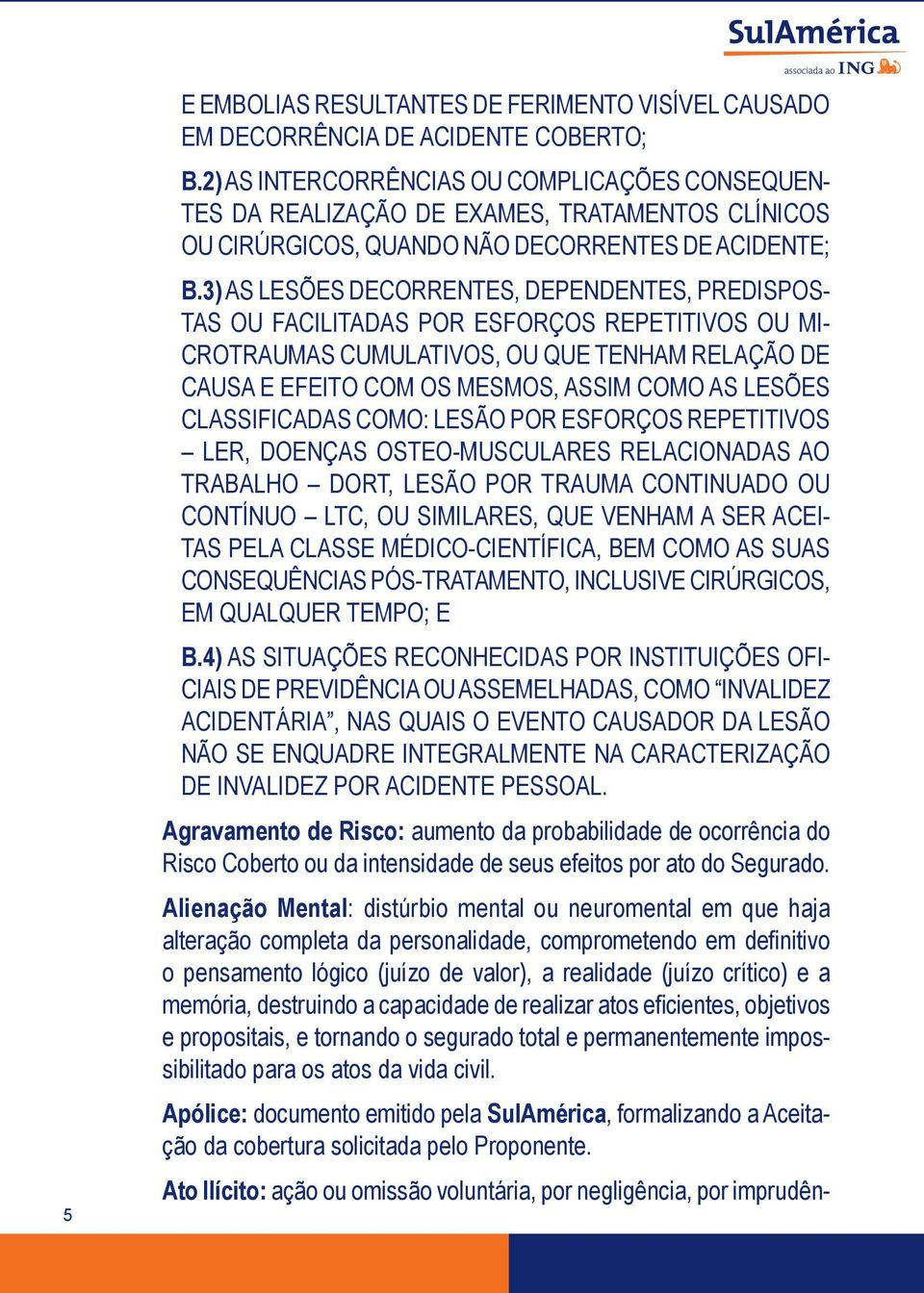 3) AS LESÕES DECORRENTES, DEPENDENTES, PREDISPOS- TAS OU FACILITADAS POR ESFORÇOS REPETITIVOS OU MI- CROTRAUMAS CUMULATIVOS, OU QUE TENHAM RELAÇÃO DE CAUSA E EFEITO COM OS MESMOS, ASSIM COMO AS