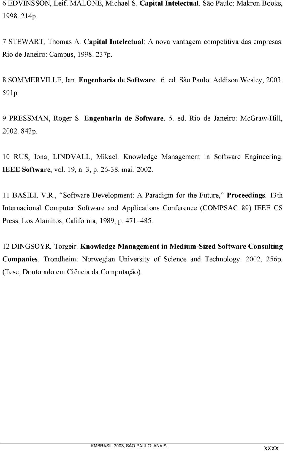 843p. 10 RUS, Iona, LINDVALL, Mikael. Knowledge Management in Software Engineering. IEEE Software, vol. 19, n. 3, p. 26-38. mai. 2002. 11 BASILI, V.R., Software Development: A Paradigm for the Future, Proceedings.