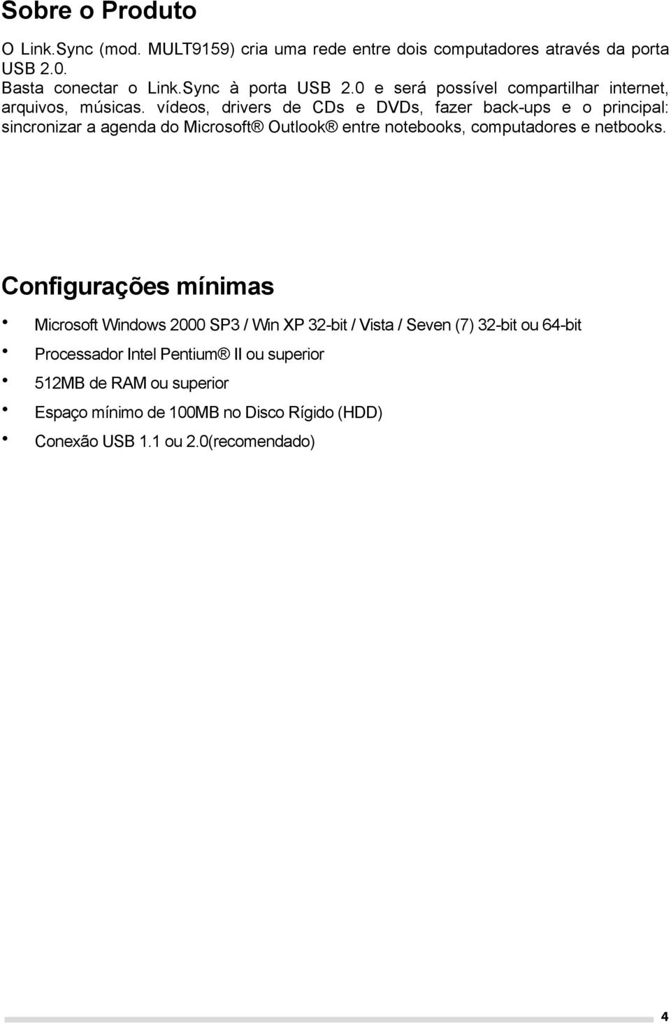 vídeos, drivers de CDs e DVDs, fazer back-ups e o principal: sincronizar a agenda do Microsoft Outlook entre notebooks, computadores e netbooks.