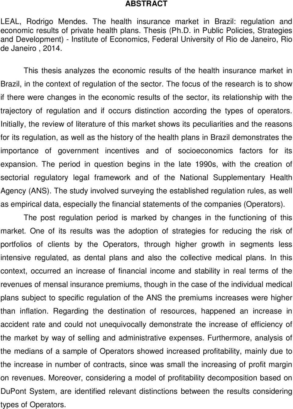 This thesis analyzes the economic results of the health insurance market in Brazil, in the context of regulation of the sector.