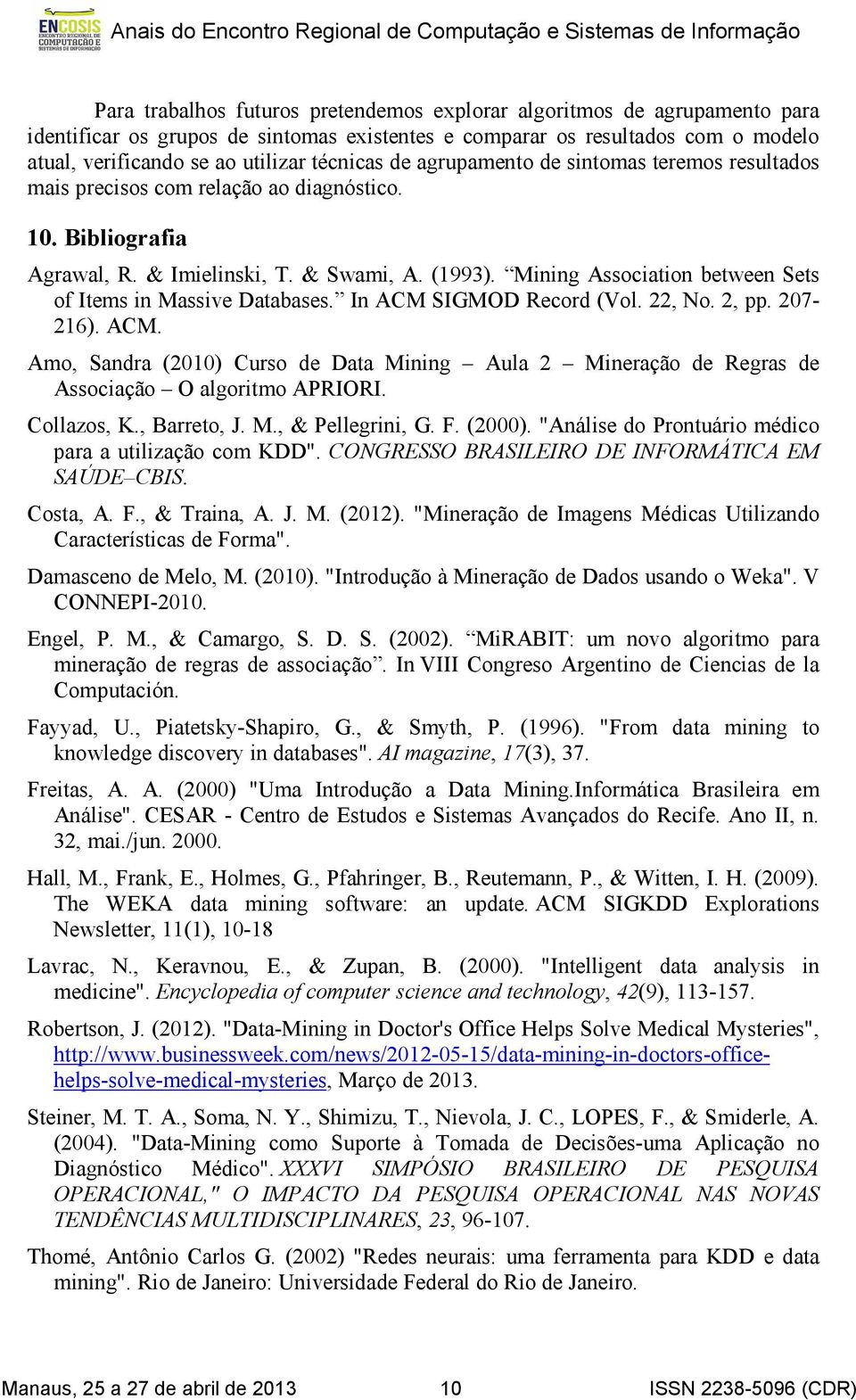 Mining Association between Sets of Items in Massive Databases. In ACM SIGMOD Record (Vol. 22, No. 2, pp. 207-216). ACM. Amo, Sandra (2010) Curso de Data Mining Aula 2 Mineração de Regras de Associação O algoritmo APRIORI.