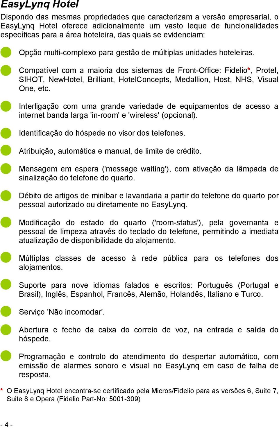 Compatível com a maioria dos sistemas de Front-Office: Fidelio*, Protel, SIHOT, NewHotel, Brilliant, HotelConcepts, Medallion, Host, NHS, Visual One, etc.