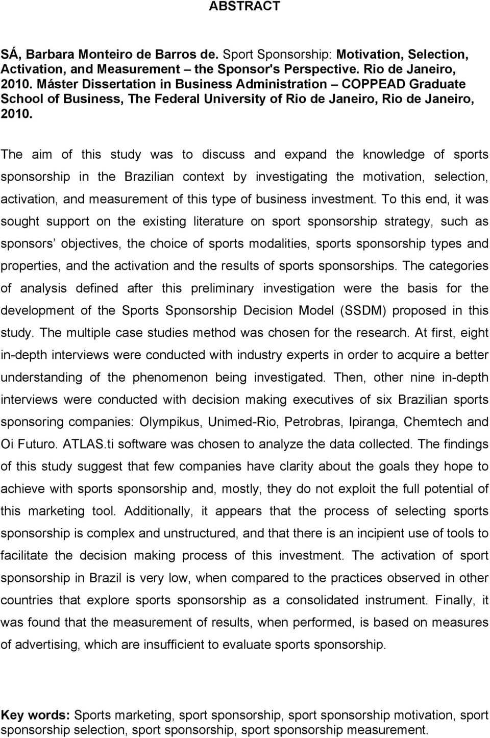 The aim of this study was to discuss and expand the knowledge of sports sponsorship in the Brazilian context by investigating the motivation, selection, activation, and measurement of this type of