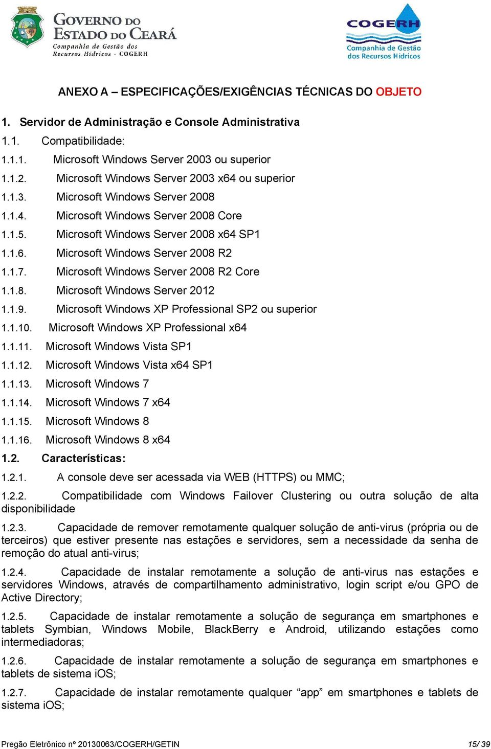 1.7. Microsoft Windows Server 2008 R2 Core 1.1.8. Microsoft Windows Server 2012 1.1.9. Microsoft Windows XP Professional SP2 ou superior 1.1.10. Microsoft Windows XP Professional x64 1.1.11.