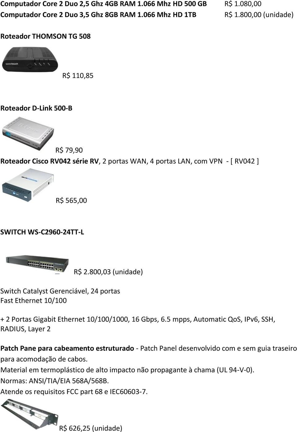 800,03 (unidade) Switch Catalyst Gerenciável, 24 portas Fast Ethernet 10/100 + 2 Portas Gigabit Ethernet 10/100/1000, 16 Gbps, 6.