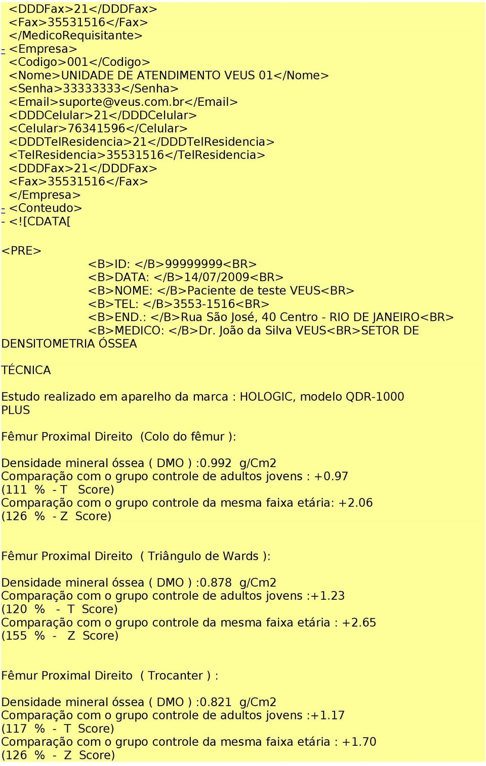 <Conteudo> - <![CDATA[ <PRE> <B>ID: </B>99999999<BR> <B>DATA: </B>14/07/2009<BR> <B>NOME: </B>Paciente de teste VEUS<BR> <B>TEL: </B>3553-1516<BR> <B>END.